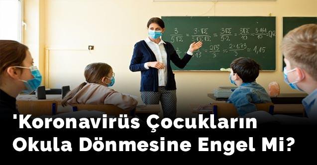 Koronavirüs çocukların okula dönmesine engel mi?