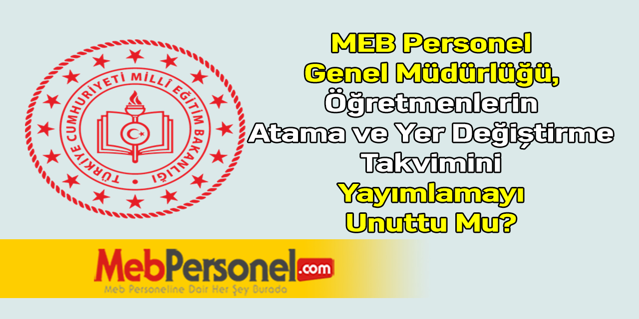 MEB Personel Genel Müdürlüğü, Öğretmenlerin Atama ve Yer Değiştirme Takvimini Yayımlamayı Unuttu Mu?