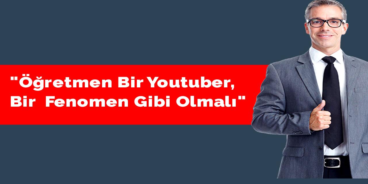 """""""Öğretmen bir youtuber, bir  fenomen gibi olmalı"""""""