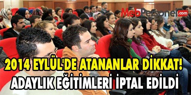 2014 EYLÜL'DE ATANANLAR DİKKAT! ADAYLIK EĞİTİMLERİ İPTAL EDİLDİ
