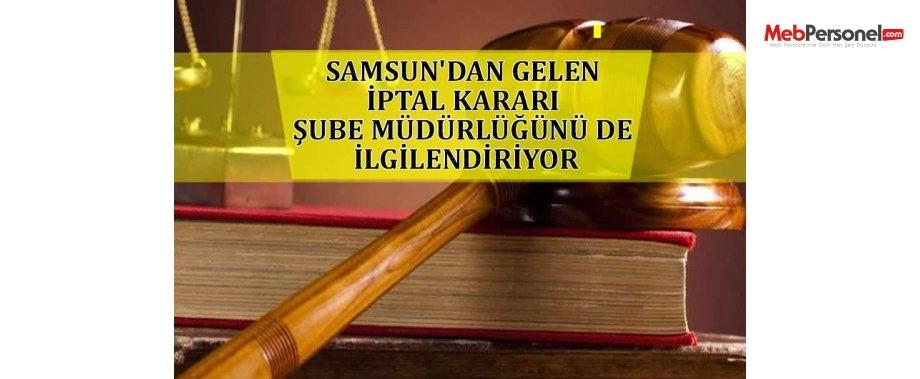 SAMSUN'DAN GELEN İPTAL KARARI ŞUBE MÜDÜRLÜĞÜNÜ DE İLGİLENDİRİYOR