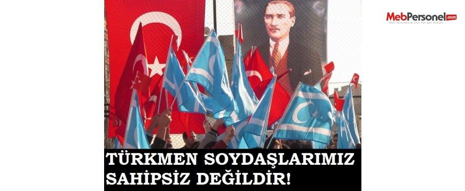 TÜRKMEN SOYDAŞLARIMIZ SAHİPSİZ DEĞİLDİR!