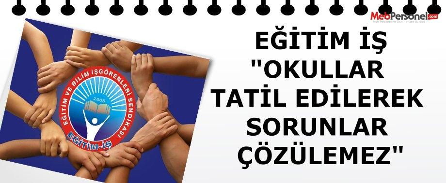 """""""OKULLAR TATİL EDİLEREK SORUNLAR ÇÖZÜLEMEZ"""""""