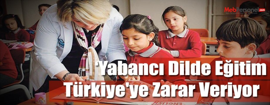 Yabancı Dilde Eğitim Türkiye'ye Zarar Veriyor