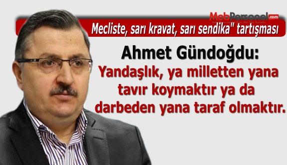 Ahmet Gündoğdu: Yandaşlık, ya milletten yana tavır koymaktır ya da darbeden yana taraf olmaktır.