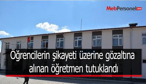 Öğrencilerin şikayeti üzerine gözaltına alınan öğretmen tutuklandı