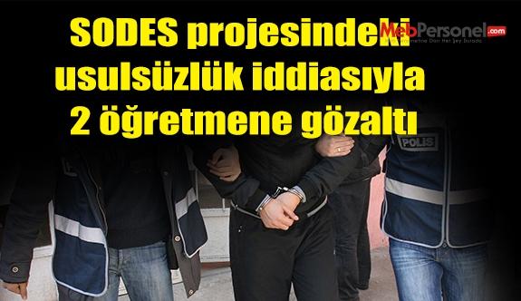 SODES projesindeki usulsüzlük iddiasıyla 2 öğretmene gözaltı