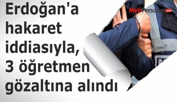 Erdoğan'a hakaret iddiasıyla, 3 öğretmen gözaltına alındı