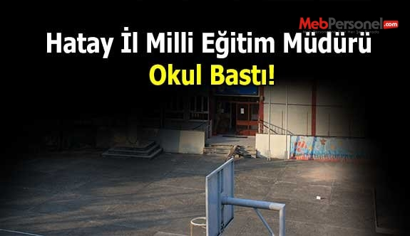 Hatay İl Milli Eğitim Müdürü Okul Bastı!