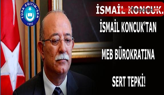 İSMAİL KONCUK'TAN MEB BÜROKRATINA SERT TEPKİ!