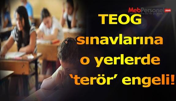 TEOG sınavlarına o yerlerde 'terör' engeli!