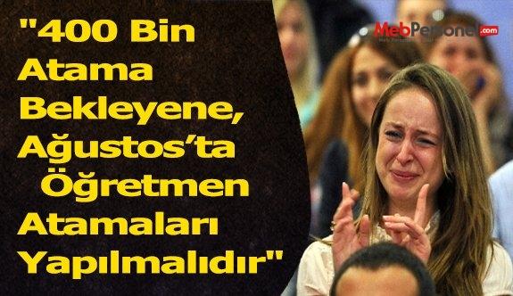 """""""400 Bin Atama Bekleyene, Ağustos'ta  Öğretmen Atamaları Yapılmalıdır"""""""