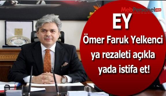 Ey Ömer Faruk Yelkenci ya rezaleti açıkla yada istifa et!