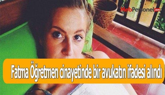 Fatma Öğretmen cinayetinde bir avukatın ifadesi alındı