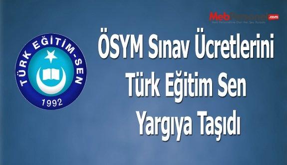 ÖSYM Sınav Ücretlerini Türk Eğitim Sen  Yargıya Taşıdı