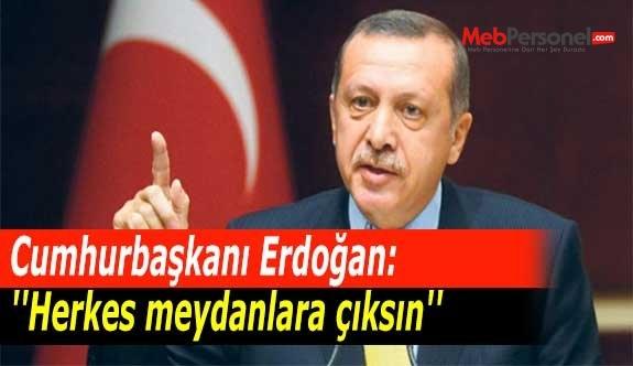 Cumhurbaşkanı Erdoğan: ''Herkes meydanlara çıksın''