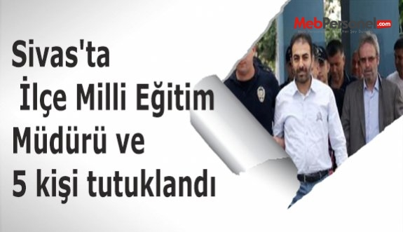 Sivas'ta İlçe Milli Eğitim Müdürü ve 5 kişi tutuklandı
