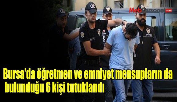 Bursa'da öğretmen ve emniyet mensupların da bulunduğu 6 kişi tutuklandı