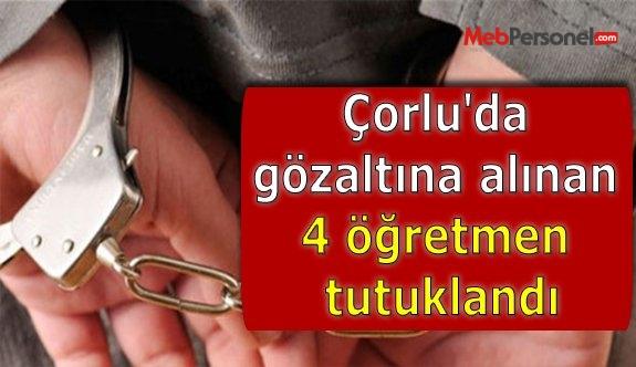 Çorlu'da gözaltına alınan 4 öğretmen tutuklandı