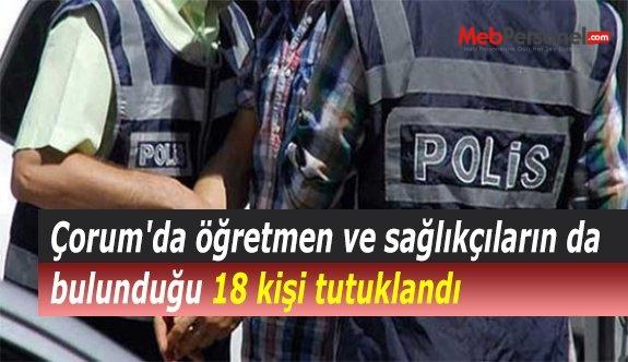 Çorum'da öğretmen ve sağlıkçıların da bulunduğu 18 kişi tutuklandı