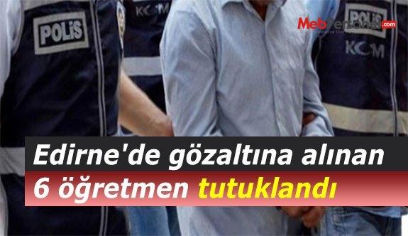 Edirne'de gözaltına alınan 6 öğretmen tutuklandı