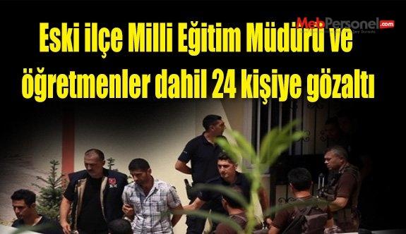 Eski ilçe Milli Eğitim Müdürü ve öğretmenler dahil 24 kişiye gözaltı