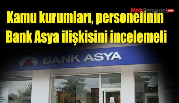 Kamu kurumları, personelinin Bank Asya ilişkisini incelemeli