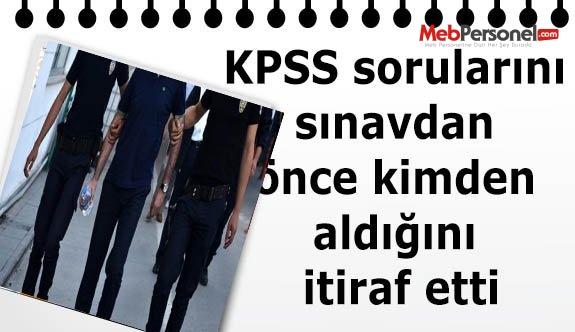 KPSS sorularını sınavdan önce kimden aldığını itiraf etti