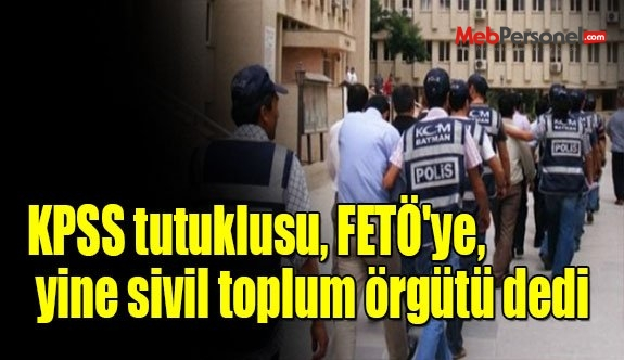 KPSS tutuklusu, FETÖ'ye, yine sivil toplum örgütü dedi