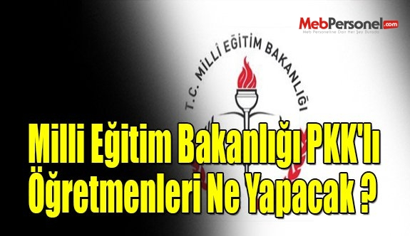 Milli Eğitim Bakanlığı PKK'lı Öğretmenleri Ne Yapacak ?