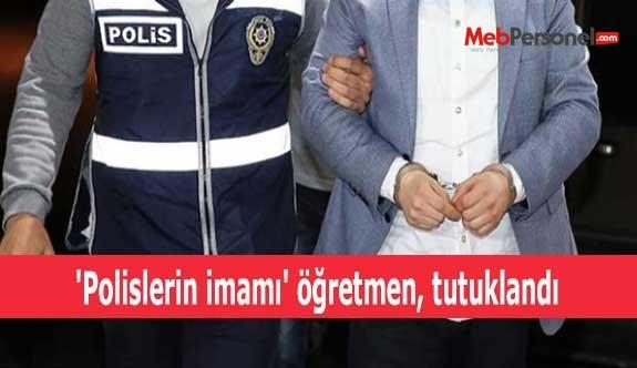 'Polislerin imamı' öğretmen, tutuklandı