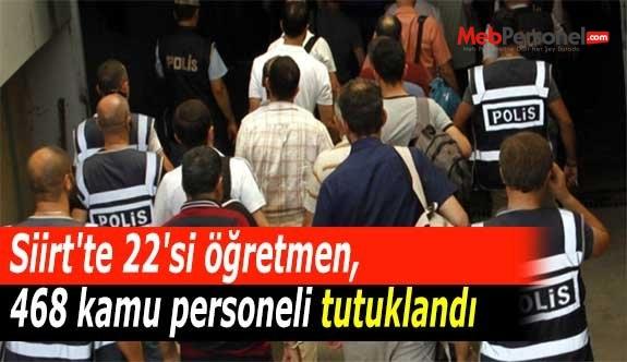 Siirt'te 22'si öğretmen, 468 kamu personeli tutuklandı