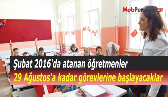Şubat 2016'da atanan öğretmenler 29 Ağustos'a kadar görevlerine başlayacaklar