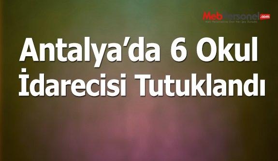 Antalya'da, 6 okul idarecisi tutuklandı