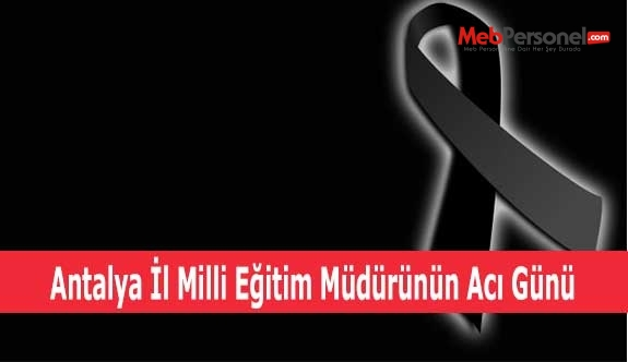 Antalya İl Milli Eğitim Müdürünün Acı Günü