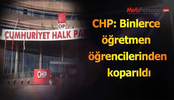 CHP: Binlerce öğretmen öğrencilerinden koparıldı
