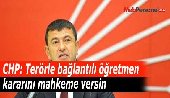 CHP: Terörle bağlantılı öğretmen kararını mahkeme versin