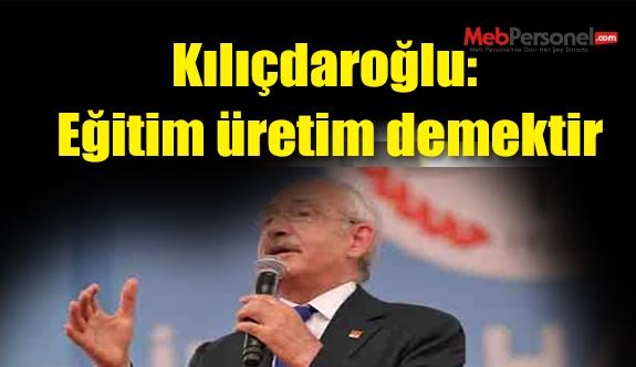 Kılıçdaroğlu: Eğitim üretim demektir