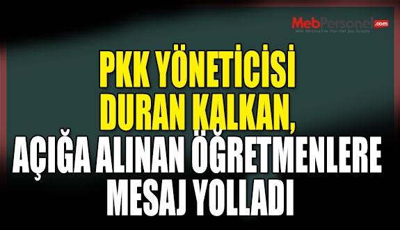 PKK YÖNETİCİSİ DURAN KALKAN, AÇIĞA ALINAN ÖĞRETMENLERE MESAJ YOLLADI