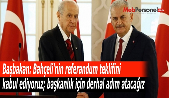 Başbakan: Bahçeli'nin referandum teklifini kabul ediyoruz; başkanlık için derhal adım atacağız