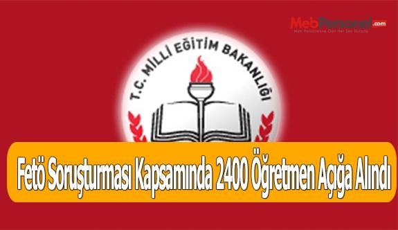 Fetö Soruşturması Kapsamında 2400 Öğretmen Açığa Alındı