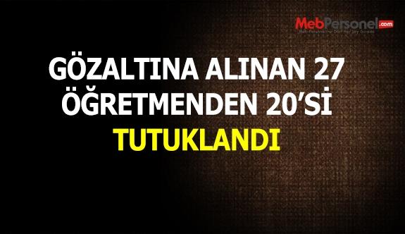 Gözaltına alınan 27 öğretmenden 20'si tutuklandı