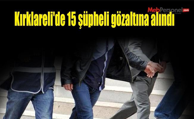 Kırklareli'de 15 şüpheli gözaltına alındı