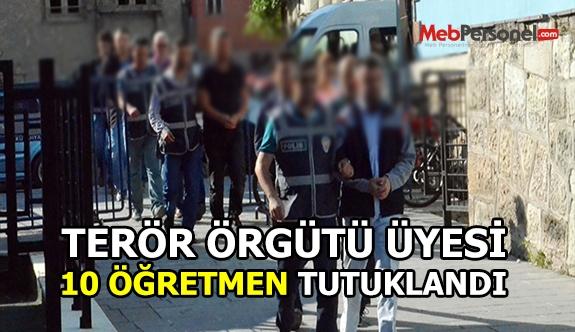 Terör örgütü üyesi, 10 öğretmen tutuklandı