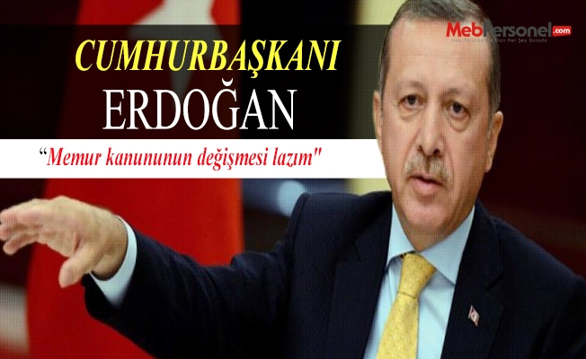 Cumhurbaşkanı Erdoğan: Memur kanununun değişmesi lazım