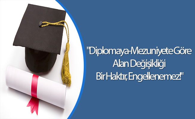 """""""Diplomaya-Mezuniyete Göre Alan Değişikliği Bir Haktır, Engellenemez!"""""""
