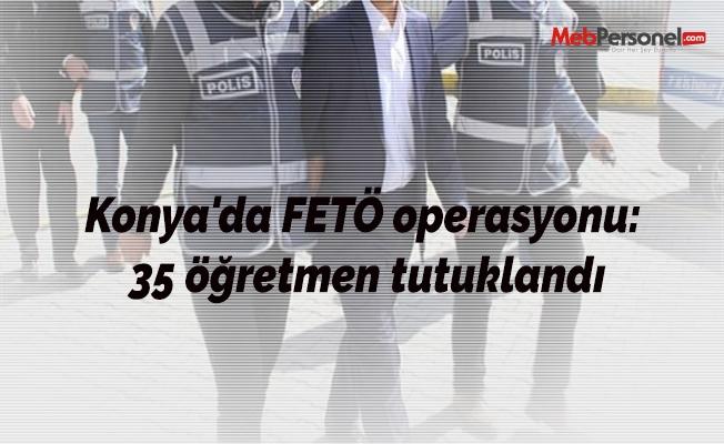 Konya'da FETÖ operasyonu: 35 öğretmen tutuklandı