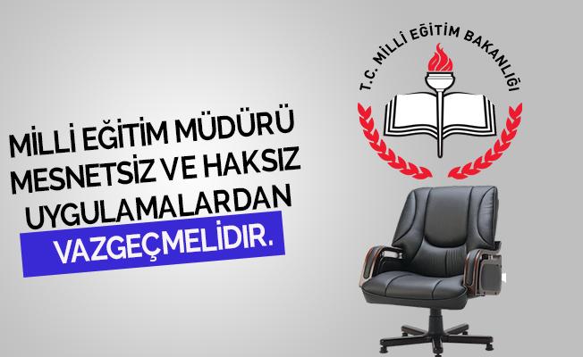 Milli Eğitim Müdürü  Mesnetsiz ve Haksız  Uygulamalardan  Vazgeçmelidir.