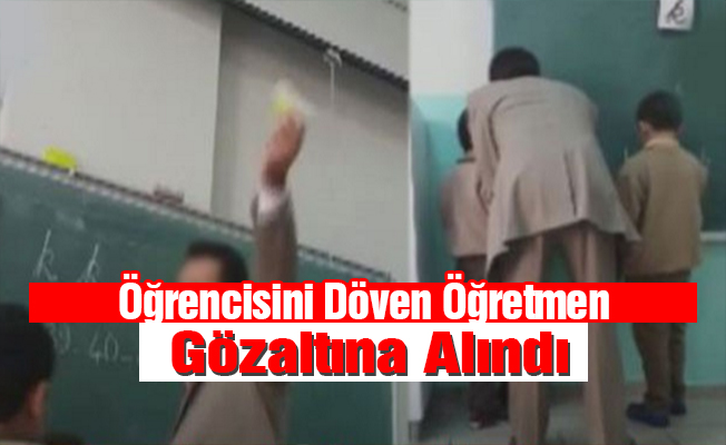 Öğrencisini Döven Öğretmen Gözaltına Alındı