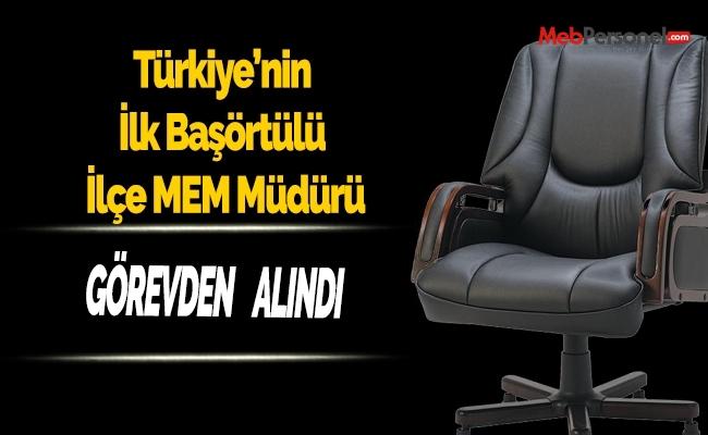 Türkiye'nin İlk Baş Örtülü İlçe Milli Eğitim Müdürü  Görevden Alındı